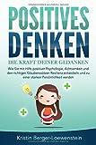 POSITIVES DENKEN - Die Kraft Deiner Gedanken: Wie Sie mit Hilfe positiver Psychologie, Achtsamkeit...