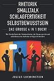 RHETORIK   SMALLTALK   SCHLAGFERTIGKEIT   SELBSTBEWUSSTSEIN - Das Große 4 in 1 Buch!: Wie Sie die...