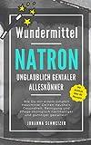 Wundermittel NATRON - Unglaublich genialer Alleskönner: Wie Du mit einem simplen Hausmittel Deinen...