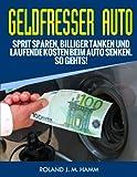 Geldfresser Auto - Sprit sparen, billiger tanken und laufende Kosten beim Auto senken. So geht´s!...