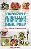 Fitnessziele schneller erreichen mit Meal Prep: Das Kochbuch für Kraftsportler