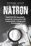 Natron: NaHCO3 im Haushalt, gesunde Alternative für Gesundheit, Pflege und Reinigung (Rezepte und...