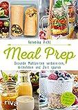 Meal Prep – Gesunde Mahlzeiten vorbereiten, mitnehmen und Zeit sparen: Über 70 Rezepte und 10...