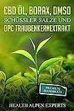 CBD Öl, Borax, DMSO, Schüssler Salze und OPC Traubenkernextrakt: Premium Handbuch - Anwendung,...