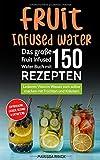 Fruit Infused Water - Das große Fruit Infused Water Buch mit 150 Rezepten: Leckeres Vitamin Wasser...