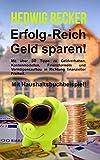 Erfolg-Reich Geld sparen!: Mit über 50 Tipps zu Geldverhalten, Kontenmodellen, Finanzformeln und...
