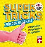 Supertricks für den Haushalt: 444 geniale Life Hacks zum Reinigen, Verschönern und Renovieren –...