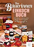 Das Bäuerinnen Einkochbuch: Von süßen Marmeladen bis zu sauren Gurken