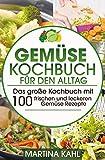 Gemüse Kochbuch für den Alltag: Das große Kochbuch mit 100 frischen und leckeren Gemüse Rezepte