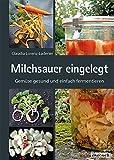 Milchsauer eingelegt: Gemüse gesund und einfach fermentieren: Gemüse gesund und schnell...