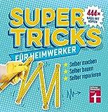 Supertricks für Heimwerker: 444 praktische Life Hacks– Renovieren, Bauen, Reparieren und...