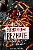 100 Süsskartoffel Rezepte: Süßkartoffel Kochbuch - Pommes, Salate, Currys, Suppen, Süßspeisen...