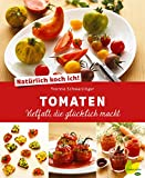 Natürlich koch ich! Tomaten: Vielfalt, die glücklich macht